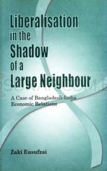 Liberalisation in the Shadow of a Large Nation - A Case of Bangladesh-India Economic Relations